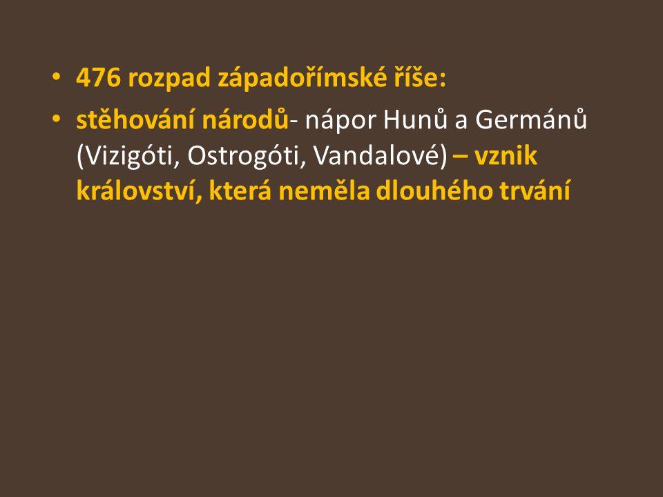476 rozpad západořímské říše: stěhování národů- nápor Hunů a Germánů (Vizigóti, Ostrogóti, Vandalové) – vznik království, která neměla dlouhého trvání