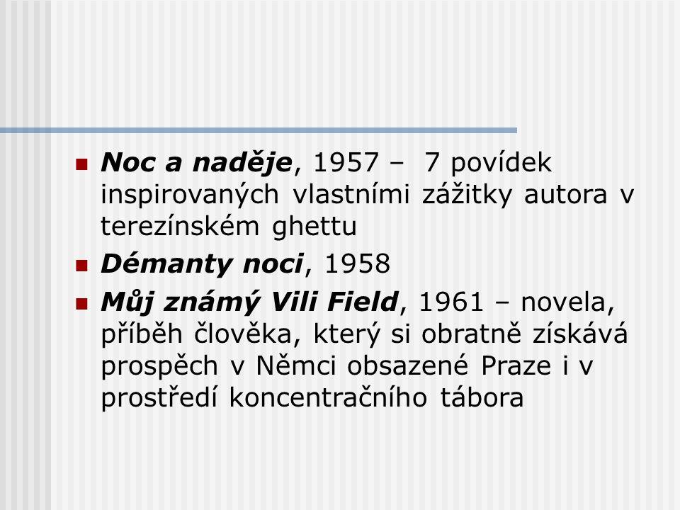 Noc a naděje, 1957 – 7 povídek inspirovaných vlastními zážitky autora v terezínském ghettu Démanty noci, 1958 Můj známý Vili Field, 1961 – novela, příběh člověka, který si obratně získává prospěch v Němci obsazené Praze i v prostředí koncentračního tábora