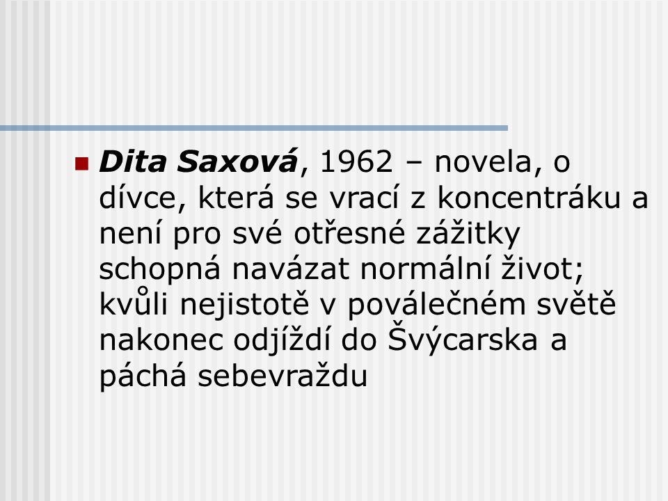 Dita Saxová, 1962 – novela, o dívce, která se vrací z koncentráku a není pro své otřesné zážitky schopná navázat normální život; kvůli nejistotě v poválečném světě nakonec odjíždí do Švýcarska a páchá sebevraždu