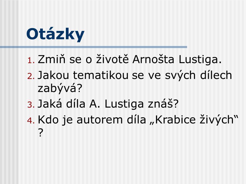 Otázky 1. Zmiň se o životě Arnošta Lustiga. 2. Jakou tematikou se ve svých dílech zabývá.