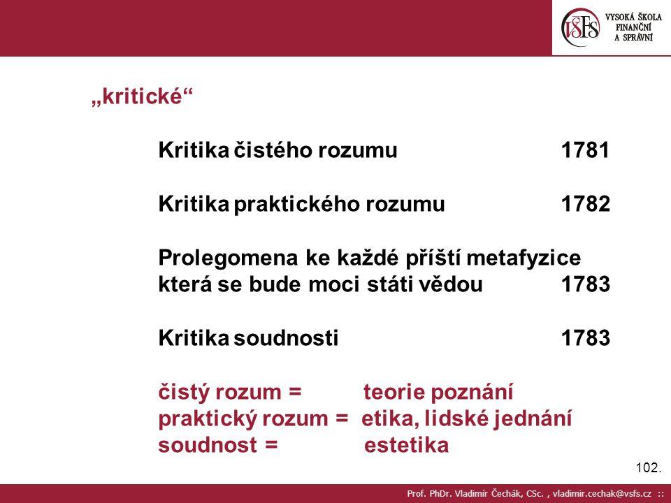 "102. Prof. PhDr. Vladimír Čechák, CSc., vladimir.cechak@vsfs.cz :: ""kritické"" Kritika čistého rozumu1781 Kritika praktického rozumu1782 Prolegomena ke"