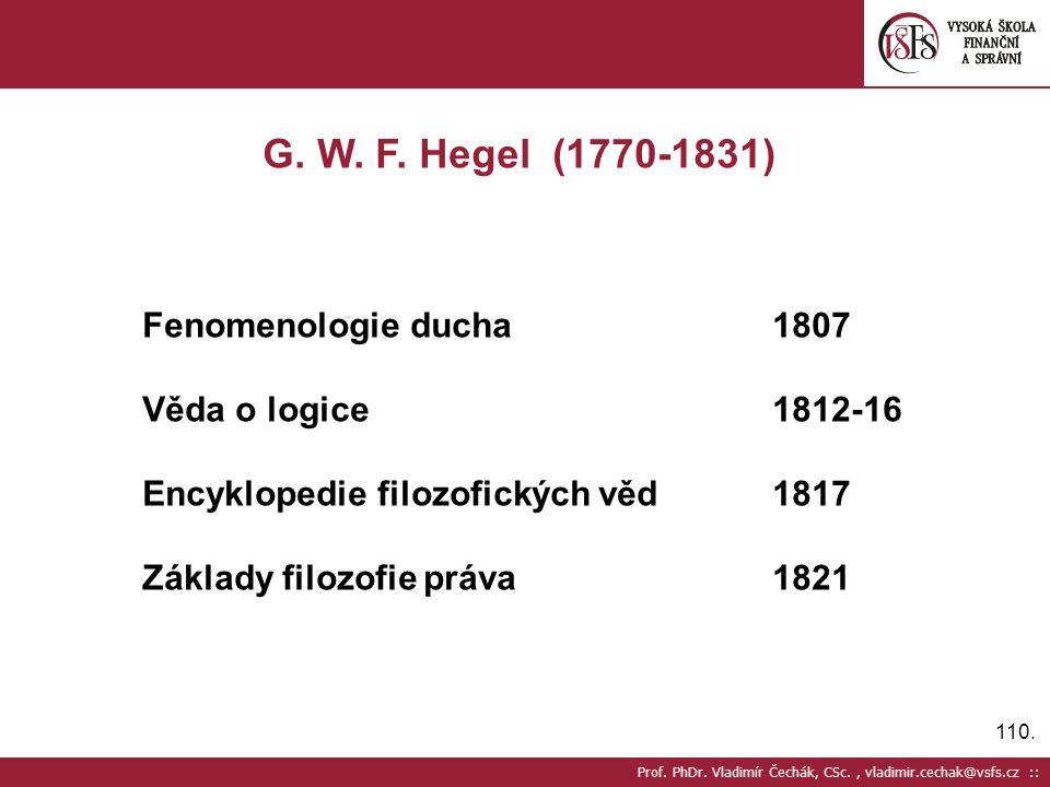 110. Prof. PhDr. Vladimír Čechák, CSc., vladimir.cechak@vsfs.cz :: G. W. F. Hegel (1770-1831) Fenomenologie ducha1807 Věda o logice1812-16 Encyklopedi