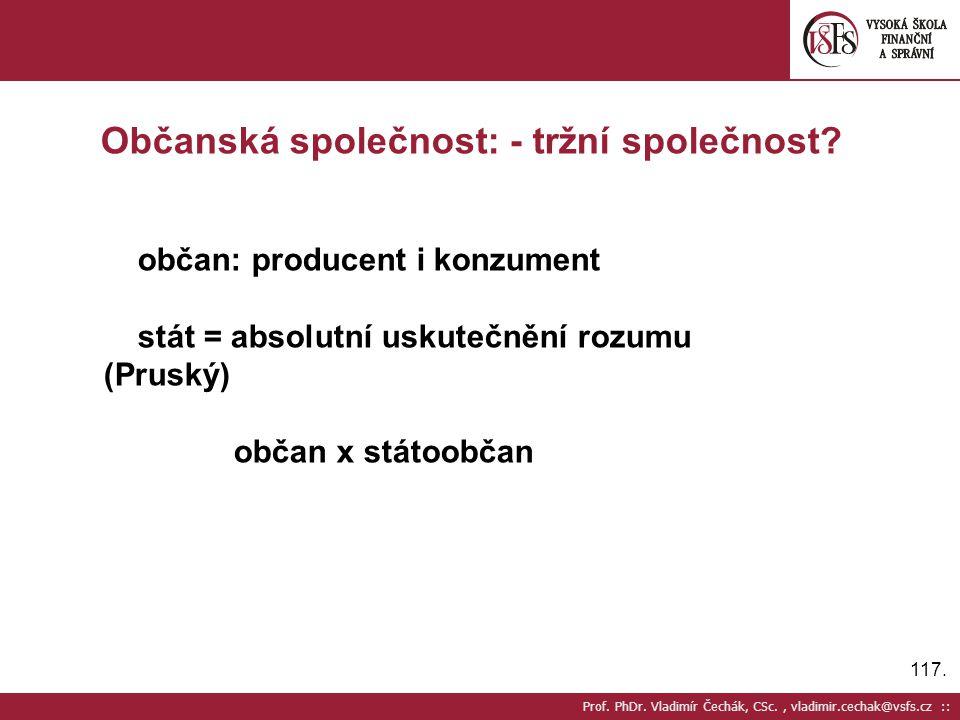 117. Prof. PhDr. Vladimír Čechák, CSc., vladimir.cechak@vsfs.cz :: Občanská společnost: - tržní společnost? občan: producent i konzument stát = absolu
