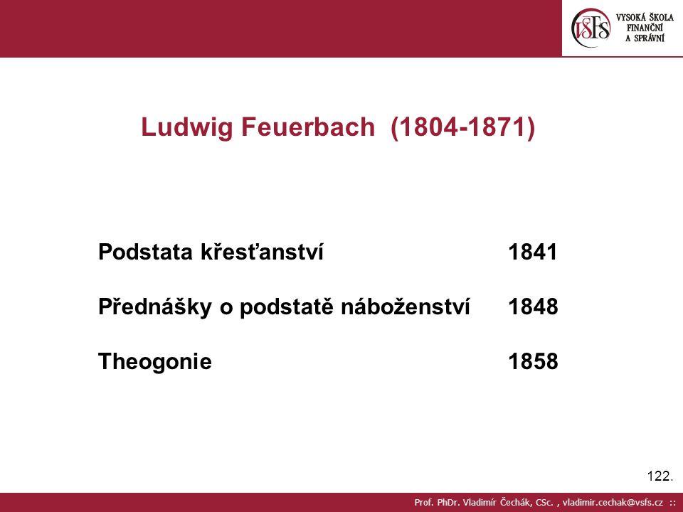 122. Prof. PhDr. Vladimír Čechák, CSc., vladimir.cechak@vsfs.cz :: Ludwig Feuerbach (1804-1871) Podstata křesťanství 1841 Přednášky o podstatě nábožen