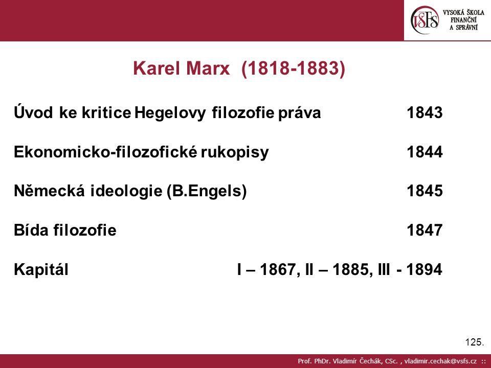 125. Prof. PhDr. Vladimír Čechák, CSc., vladimir.cechak@vsfs.cz :: Karel Marx (1818-1883) Úvod ke kritice Hegelovy filozofie práva1843 Ekonomicko-filo