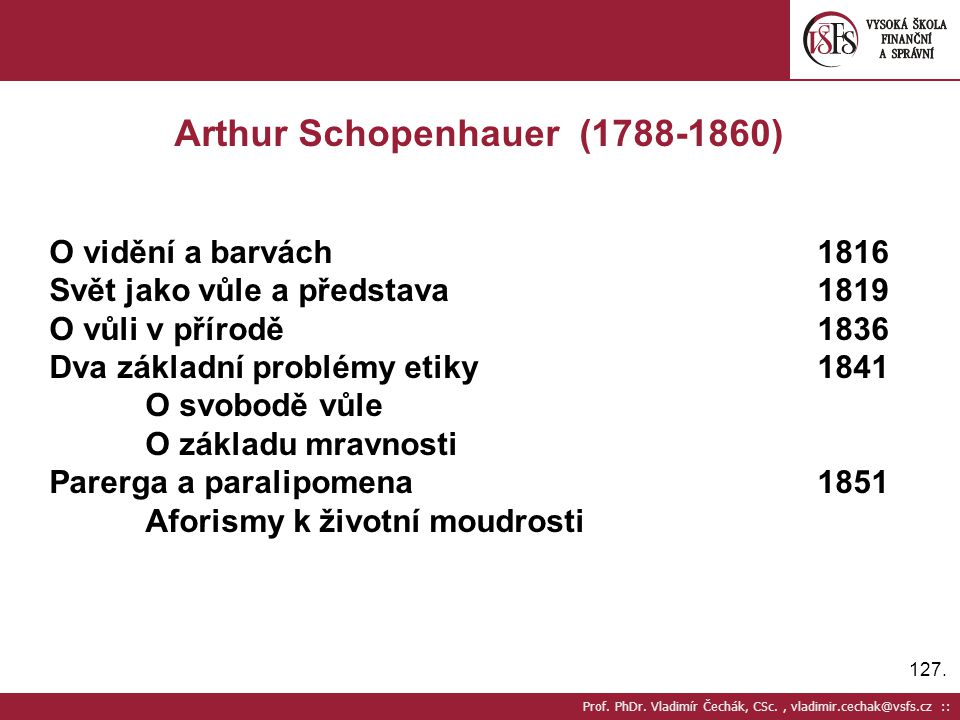 127. Prof. PhDr. Vladimír Čechák, CSc., vladimir.cechak@vsfs.cz :: Arthur Schopenhauer (1788-1860) O vidění a barvách1816 Svět jako vůle a představa18