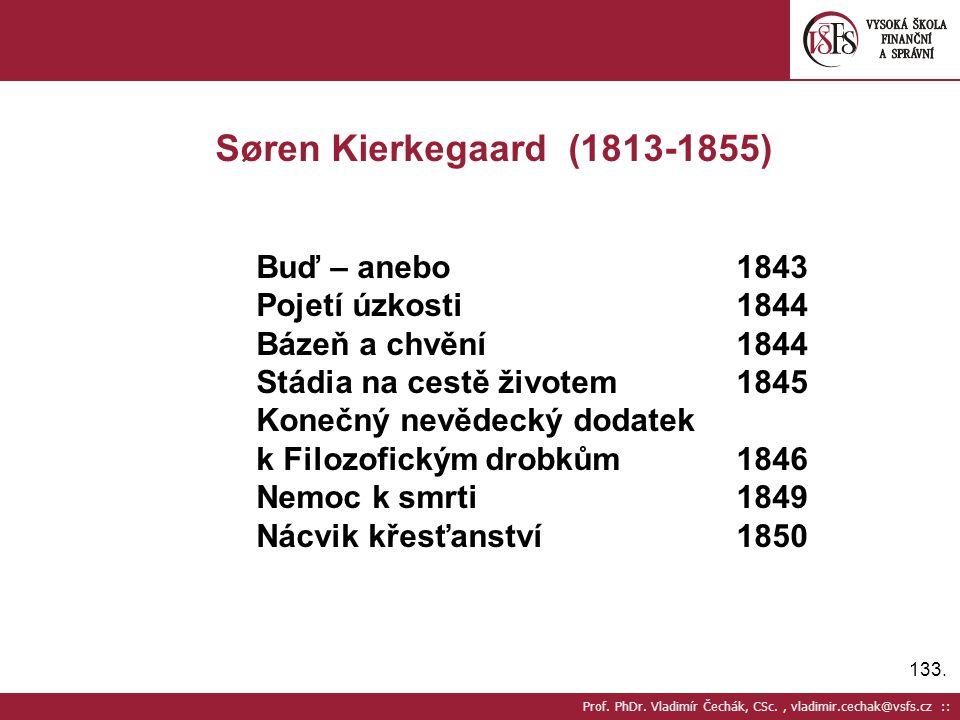 133. Prof. PhDr. Vladimír Čechák, CSc., vladimir.cechak@vsfs.cz :: Søren Kierkegaard (1813-1855) Buď – anebo1843 Pojetí úzkosti1844 Bázeň a chvění1844