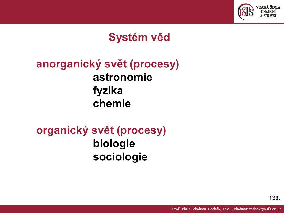 138. Prof. PhDr. Vladimír Čechák, CSc., vladimir.cechak@vsfs.cz :: Systém věd anorganický svět (procesy) astronomie fyzika chemie organický svět (proc