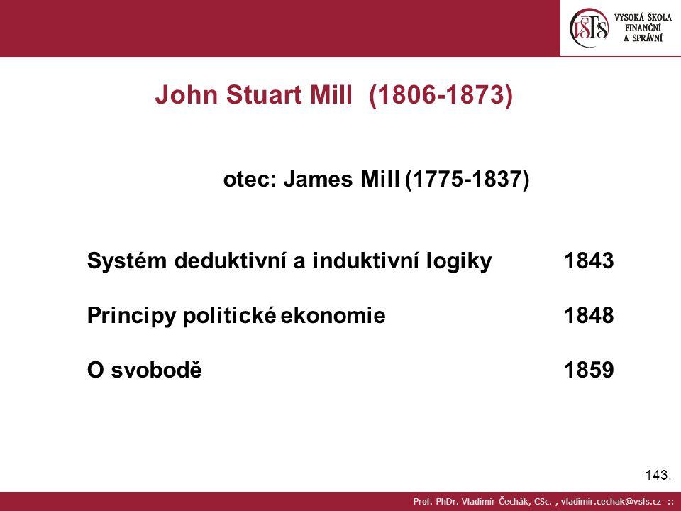 143. Prof. PhDr. Vladimír Čechák, CSc., vladimir.cechak@vsfs.cz :: John Stuart Mill (1806-1873) otec: James Mill (1775-1837) Systém deduktivní a induk
