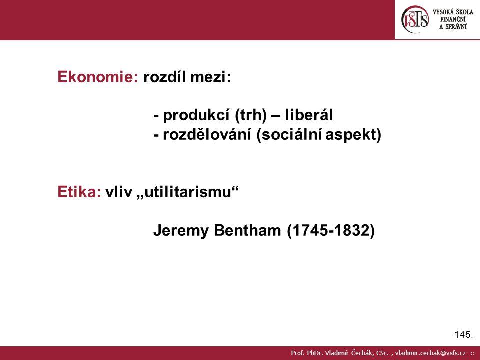 145. Prof. PhDr. Vladimír Čechák, CSc., vladimir.cechak@vsfs.cz :: Ekonomie: rozdíl mezi: - produkcí (trh) – liberál - rozdělování (sociální aspekt) E