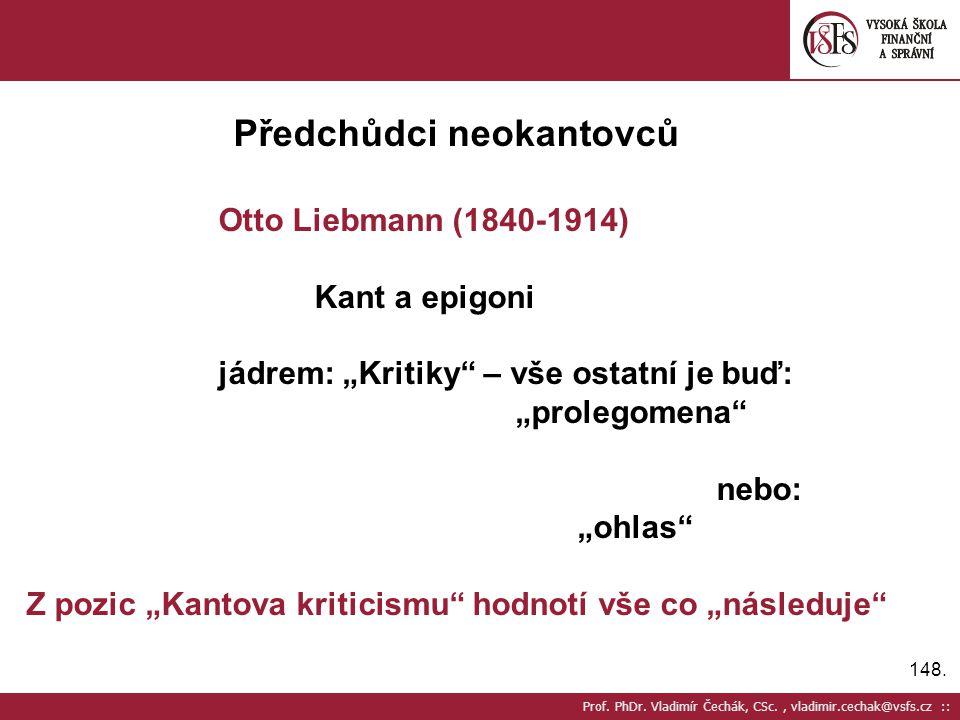 """148. Prof. PhDr. Vladimír Čechák, CSc., vladimir.cechak@vsfs.cz :: Předchůdci neokantovců Otto Liebmann (1840-1914) Kant a epigoni jádrem: """"Kritiky"""" –"""