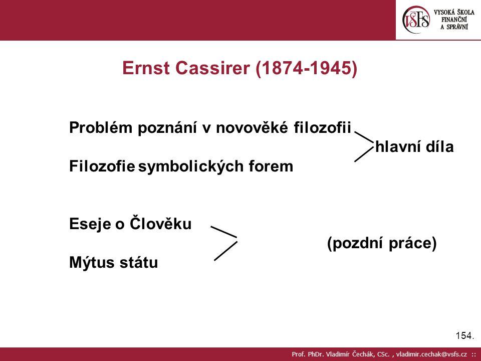 154. Prof. PhDr. Vladimír Čechák, CSc., vladimir.cechak@vsfs.cz :: Ernst Cassirer (1874-1945) Problém poznání v novověké filozofii hlavní díla Filozof