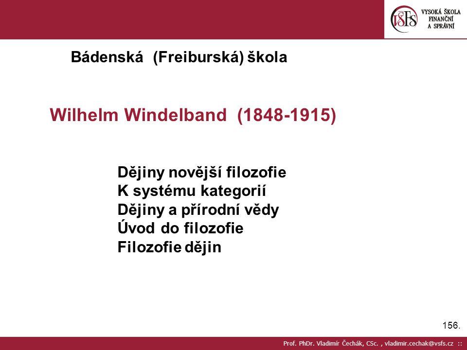156. Prof. PhDr. Vladimír Čechák, CSc., vladimir.cechak@vsfs.cz :: Bádenská (Freiburská) škola Wilhelm Windelband (1848-1915) Dějiny novější filozofie