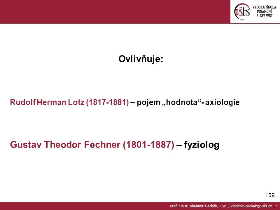 """159. Prof. PhDr. Vladimír Čechák, CSc., vladimir.cechak@vsfs.cz :: Ovlivňuje: Rudolf Herman Lotz (1817-1881) – pojem """"hodnota""""- axiologie Gustav Theod"""