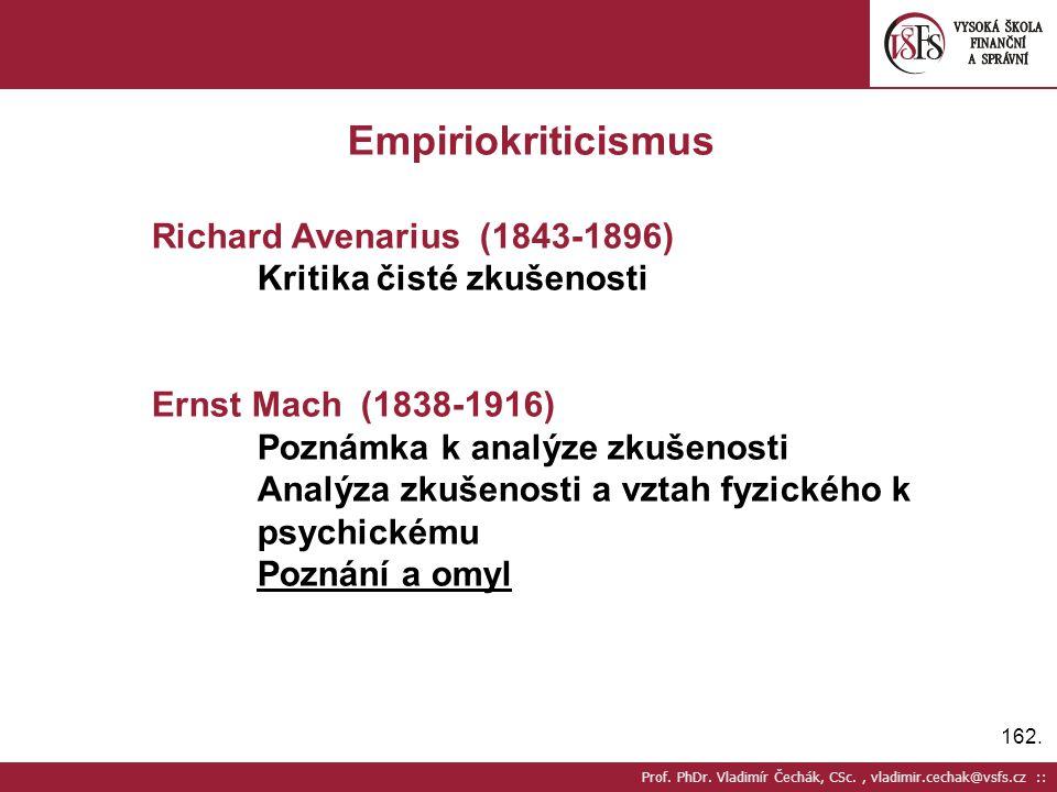 162. Prof. PhDr. Vladimír Čechák, CSc., vladimir.cechak@vsfs.cz :: Empiriokriticismus Richard Avenarius (1843-1896) Kritika čisté zkušenosti Ernst Mac