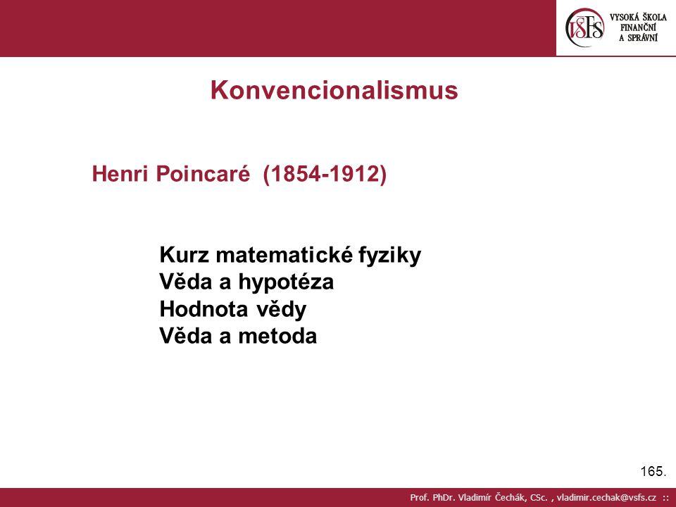 165. Prof. PhDr. Vladimír Čechák, CSc., vladimir.cechak@vsfs.cz :: Konvencionalismus Henri Poincaré (1854-1912) Kurz matematické fyziky Věda a hypotéz