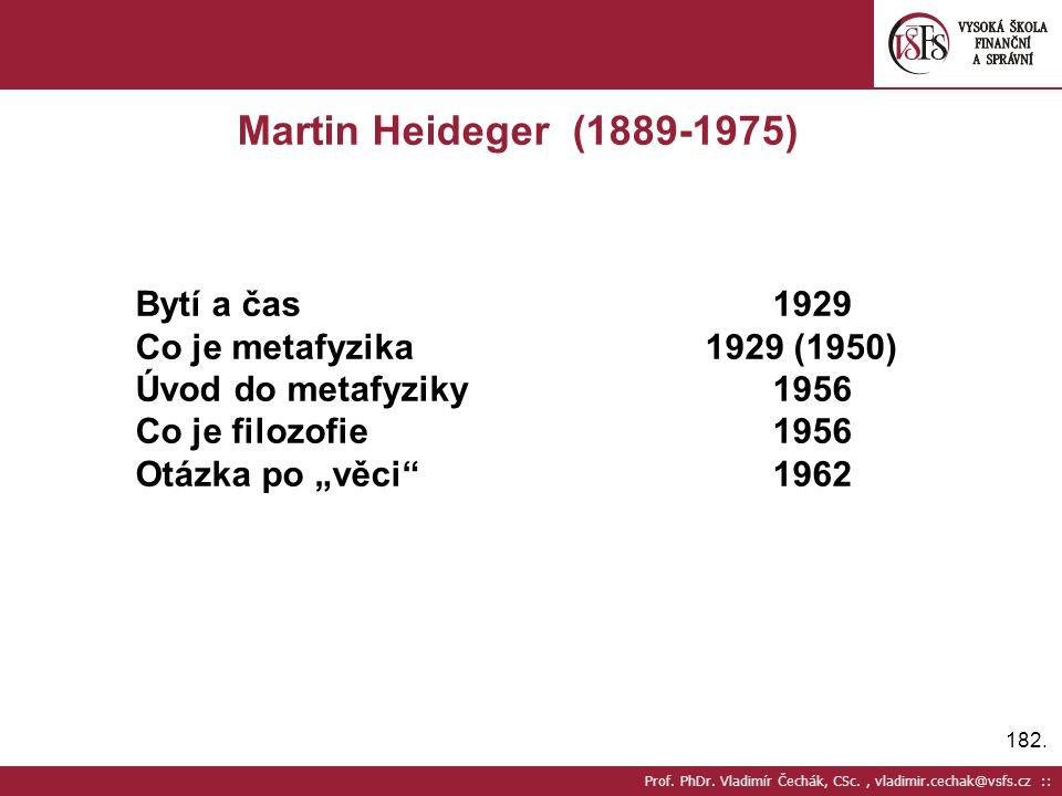 182. Prof. PhDr. Vladimír Čechák, CSc., vladimir.cechak@vsfs.cz :: Martin Heideger (1889-1975) Bytí a čas1929 Co je metafyzika 1929 (1950) Úvod do met