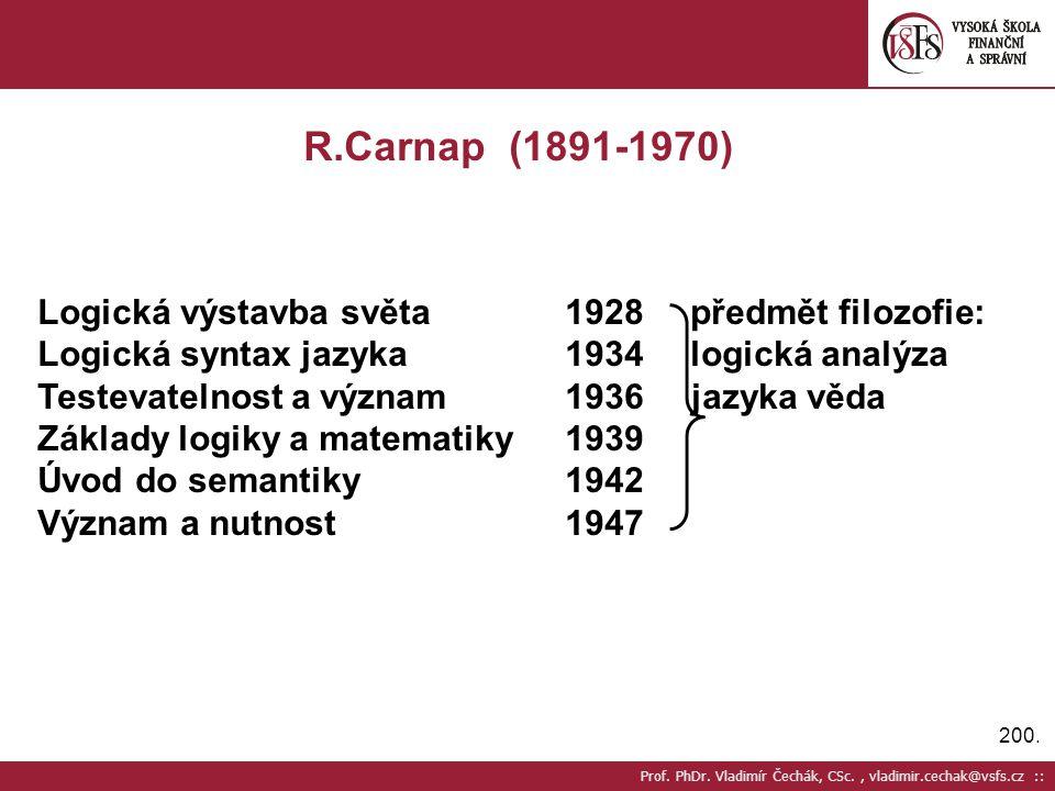200. Prof. PhDr. Vladimír Čechák, CSc., vladimir.cechak@vsfs.cz :: R.Carnap (1891-1970) Logická výstavba světa1928 předmět filozofie: Logická syntax j