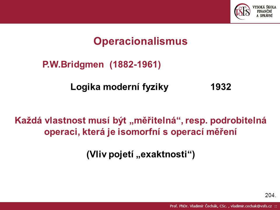 204. Prof. PhDr. Vladimír Čechák, CSc., vladimir.cechak@vsfs.cz :: Operacionalismus P.W.Bridgmen (1882-1961) Logika moderní fyziky1932 Každá vlastnost