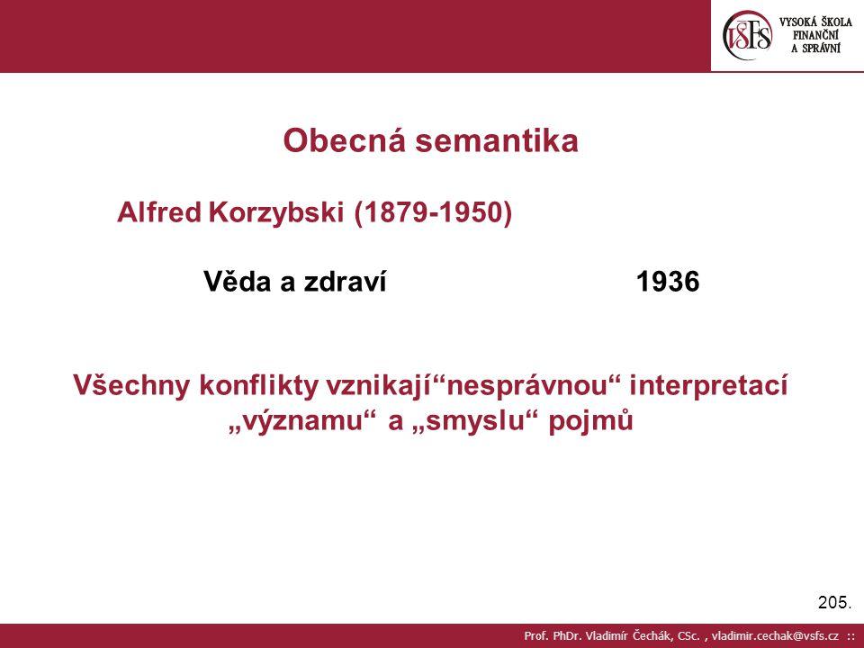 205. Prof. PhDr. Vladimír Čechák, CSc., vladimir.cechak@vsfs.cz :: Obecná semantika Alfred Korzybski (1879-1950) Věda a zdraví1936 Všechny konflikty v
