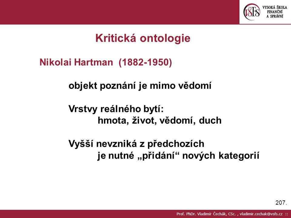 207. Prof. PhDr. Vladimír Čechák, CSc., vladimir.cechak@vsfs.cz :: Kritická ontologie Nikolai Hartman (1882-1950) objekt poznání je mimo vědomí Vrstvy