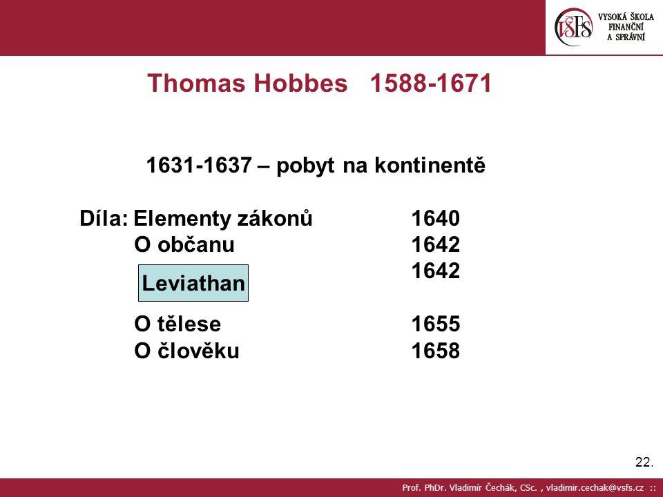 22. Prof. PhDr. Vladimír Čechák, CSc., vladimir.cechak@vsfs.cz :: Thomas Hobbes 1588-1671 1631-1637 – pobyt na kontinentě Díla: Elementy zákonů1640 O