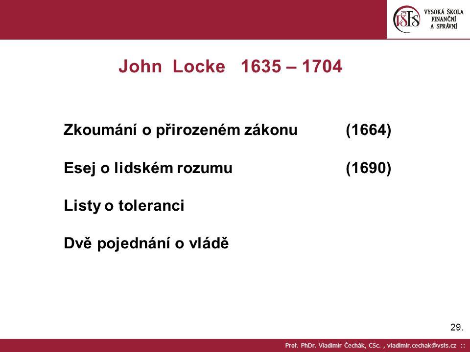 29. Prof. PhDr. Vladimír Čechák, CSc., vladimir.cechak@vsfs.cz :: John Locke 1635 – 1704 Zkoumání o přirozeném zákonu(1664) Esej o lidském rozumu(1690