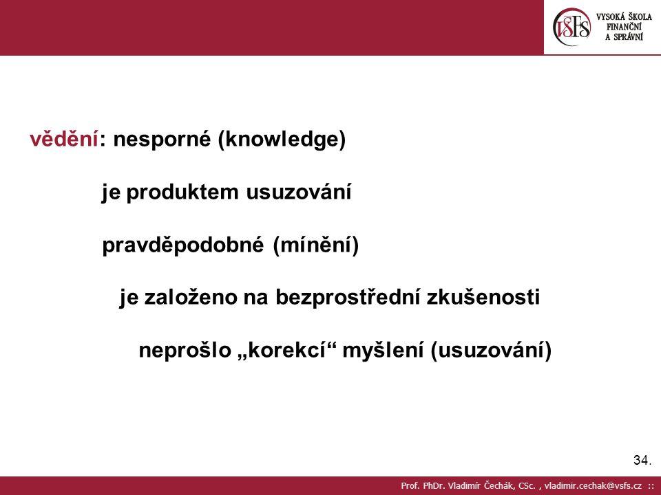 34. Prof. PhDr. Vladimír Čechák, CSc., vladimir.cechak@vsfs.cz :: vědění: nesporné (knowledge) je produktem usuzování pravděpodobné (mínění) je založe