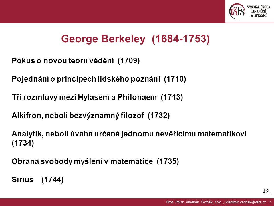 42. George Berkeley (1684-1753) Pokus o novou teorii vědění (1709) Pojednání o principech lidského poznání (1710) Tři rozmluvy mezi Hylasem a Philonae