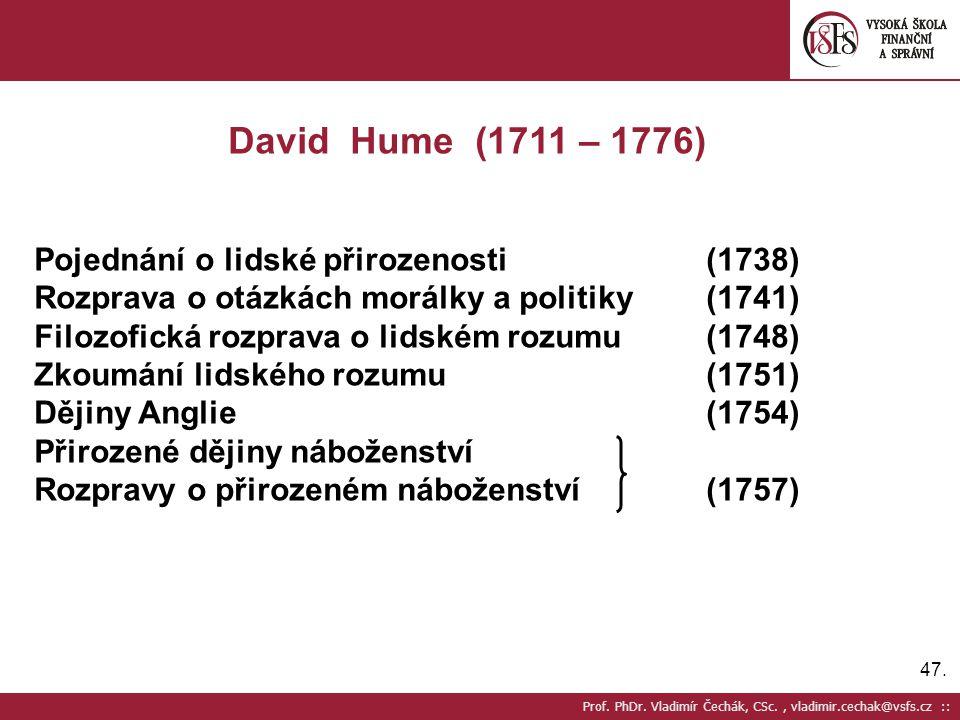 47. Prof. PhDr. Vladimír Čechák, CSc., vladimir.cechak@vsfs.cz :: David Hume (1711 – 1776) Pojednání o lidské přirozenosti(1738) Rozprava o otázkách m