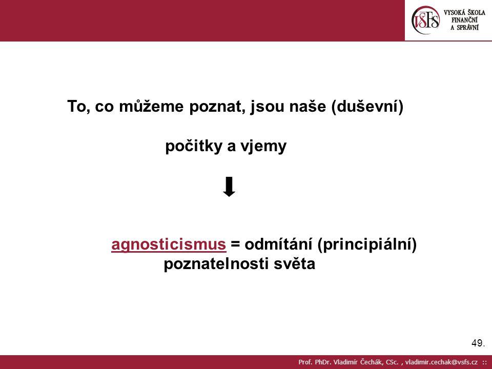 49. Prof. PhDr. Vladimír Čechák, CSc., vladimir.cechak@vsfs.cz :: To, co můžeme poznat, jsou naše (duševní) počitky a vjemy agnosticismus = odmítání (
