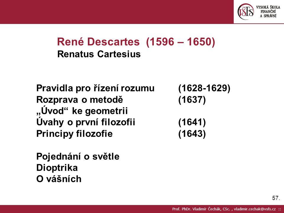 57. Prof. PhDr. Vladimír Čechák, CSc., vladimir.cechak@vsfs.cz :: René Descartes (1596 – 1650) Renatus Cartesius Pravidla pro řízení rozumu(1628-1629)