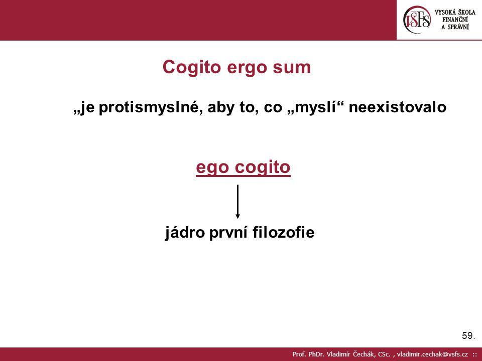 """59. Prof. PhDr. Vladimír Čechák, CSc., vladimir.cechak@vsfs.cz :: Cogito ergo sum """"je protismyslné, aby to, co """"myslí"""" neexistovalo ego cogito jádro p"""