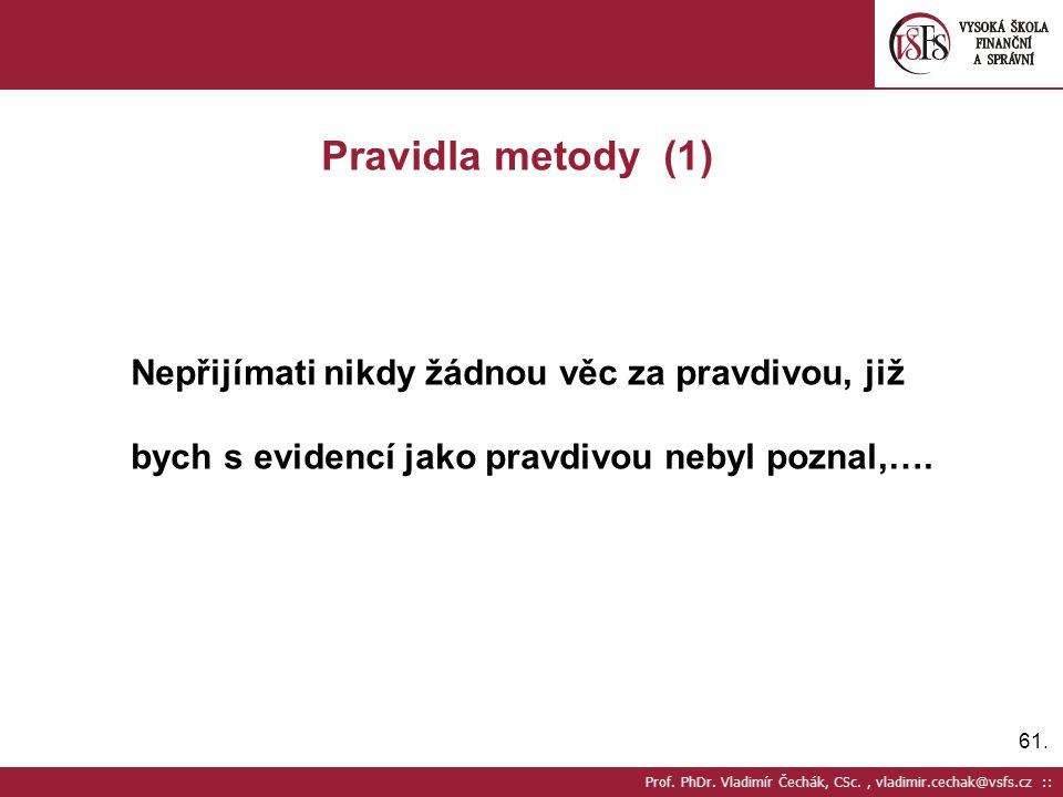 61. Prof. PhDr. Vladimír Čechák, CSc., vladimir.cechak@vsfs.cz :: Pravidla metody (1) Nepřijímati nikdy žádnou věc za pravdivou, již bych s evidencí j