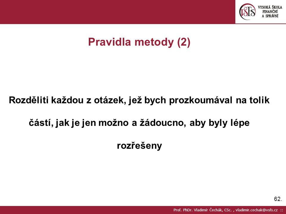 62. Prof. PhDr. Vladimír Čechák, CSc., vladimir.cechak@vsfs.cz :: Pravidla metody (2) Rozděliti každou z otázek, jež bych prozkoumával na tolik částí,