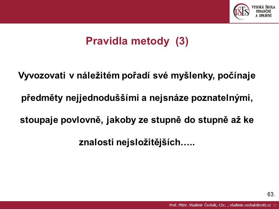 63. Prof. PhDr. Vladimír Čechák, CSc., vladimir.cechak@vsfs.cz :: Pravidla metody (3) Vyvozovati v náležitém pořadí své myšlenky, počínaje předměty ne