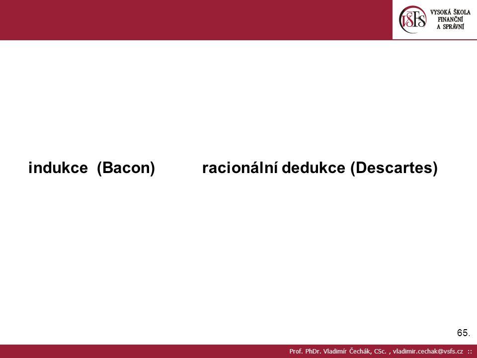 65. Prof. PhDr. Vladimír Čechák, CSc., vladimir.cechak@vsfs.cz :: indukce (Bacon) racionální dedukce (Descartes)