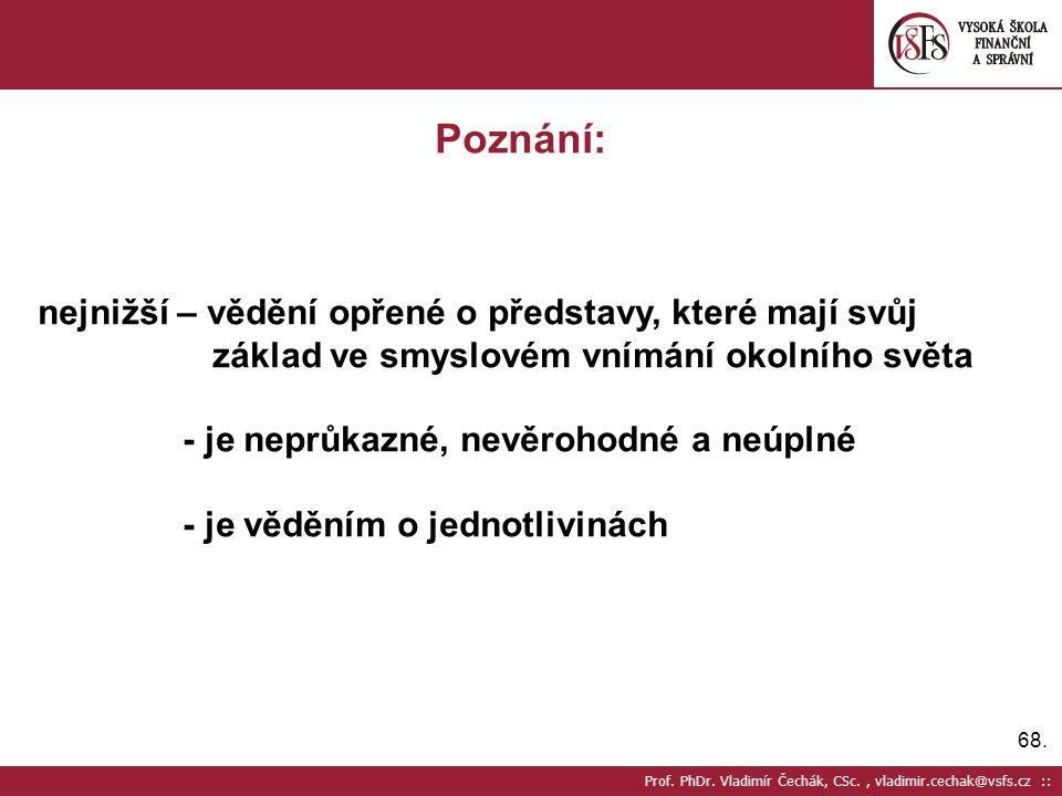68. Prof. PhDr. Vladimír Čechák, CSc., vladimir.cechak@vsfs.cz :: Poznání: nejnižší – vědění opřené o představy, které mají svůj základ ve smyslovém v