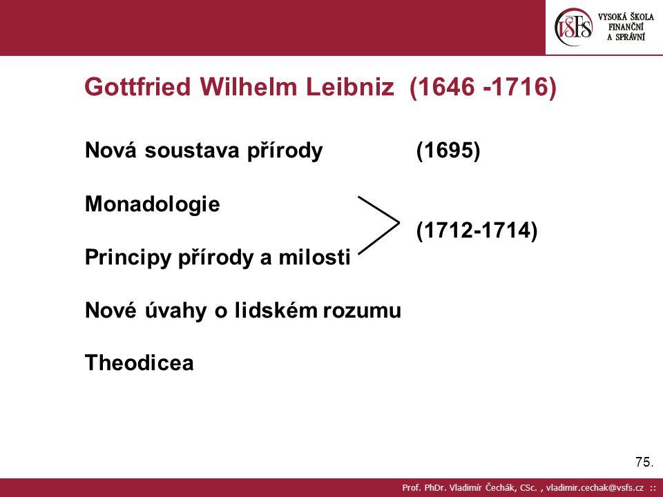 75. Prof. PhDr. Vladimír Čechák, CSc., vladimir.cechak@vsfs.cz :: Gottfried Wilhelm Leibniz (1646 -1716) Nová soustava přírody(1695) Monadologie (1712