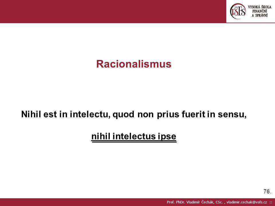 76. Prof. PhDr. Vladimír Čechák, CSc., vladimir.cechak@vsfs.cz :: Racionalismus Nihil est in intelectu, quod non prius fuerit in sensu, nihil intelect