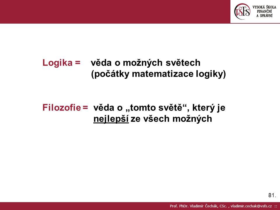 """81. Prof. PhDr. Vladimír Čechák, CSc., vladimir.cechak@vsfs.cz :: Logika = věda o možných světech (počátky matematizace logiky) Filozofie = věda o """"to"""