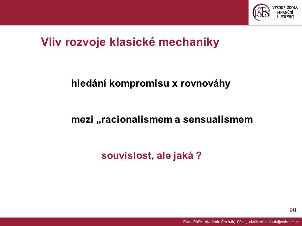 """90. Prof. PhDr. Vladimír Čechák, CSc., vladimir.cechak@vsfs.cz :: Vliv rozvoje klasické mechaniky hledání kompromisu x rovnováhy mezi """"racionalismem a"""