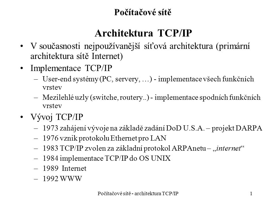 """2 Počítačové sítě Architektura TCP/IP Sada protokolů přiřazených do třech funkčních vrstev - """"TCP/IP Protocol Family Implementace na různých systémových platformách Architektura TCP/IP je standard """"de facto Standardy TCP/IP – dokumenty RFC (Request for Comments), volně přístupné Charakteristika TCP/IP – dominantní postavení, ale: –Současným požadavkům již příliš nevyhovuje –Nutnost řešit nedostatečnosti vytvářením funkčních """"mezivrstev a novými protokoly Výhoda: nespecifikuje vlastní řešení přístupu k datovému spoji - vytváří rozhraní pro různé přenosové technologie LAN a WAN Počítačové sítě - architektura TCP/IP"""