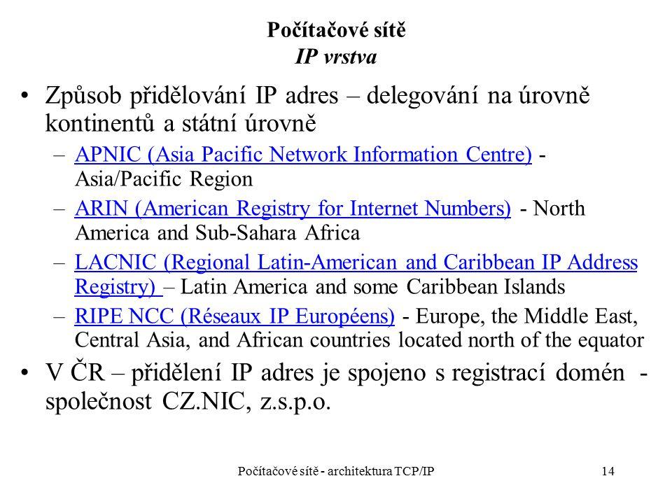 14 Počítačové sítě IP vrstva Způsob přidělování IP adres – delegování na úrovně kontinentů a státní úrovně –APNIC (Asia Pacific Network Information Ce
