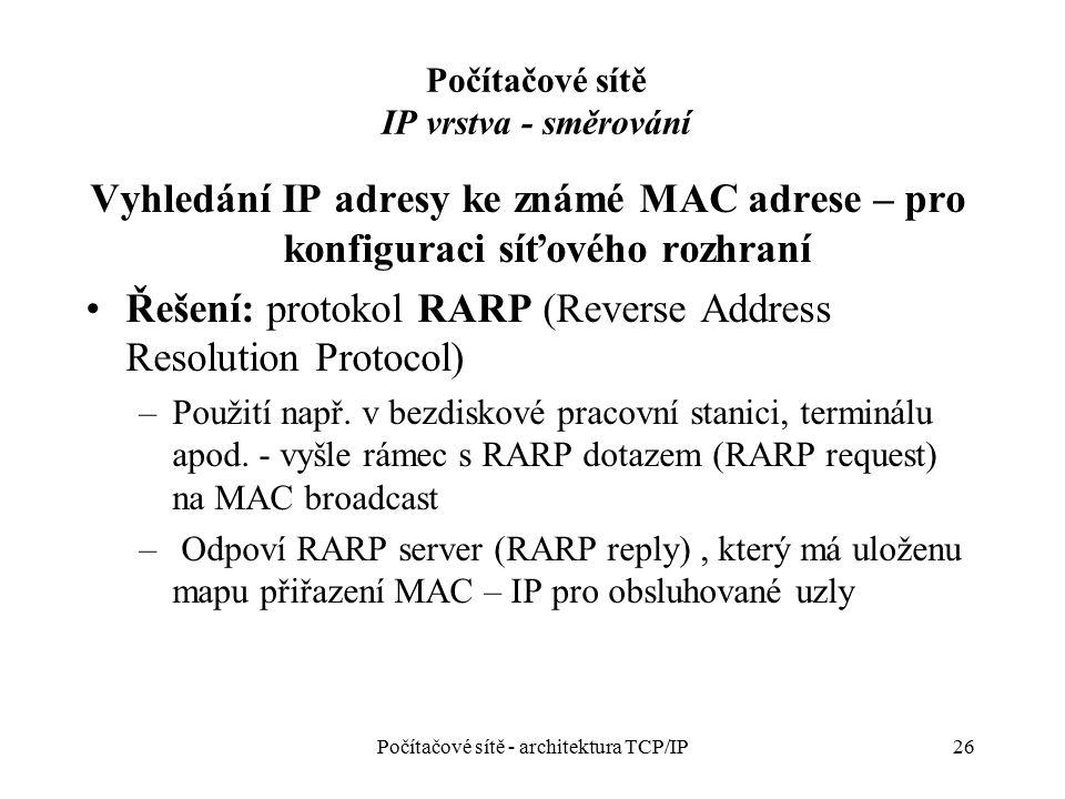26 Počítačové sítě IP vrstva - směrování Vyhledání IP adresy ke známé MAC adrese – pro konfiguraci síťového rozhraní Řešení: protokol RARP (Reverse Ad