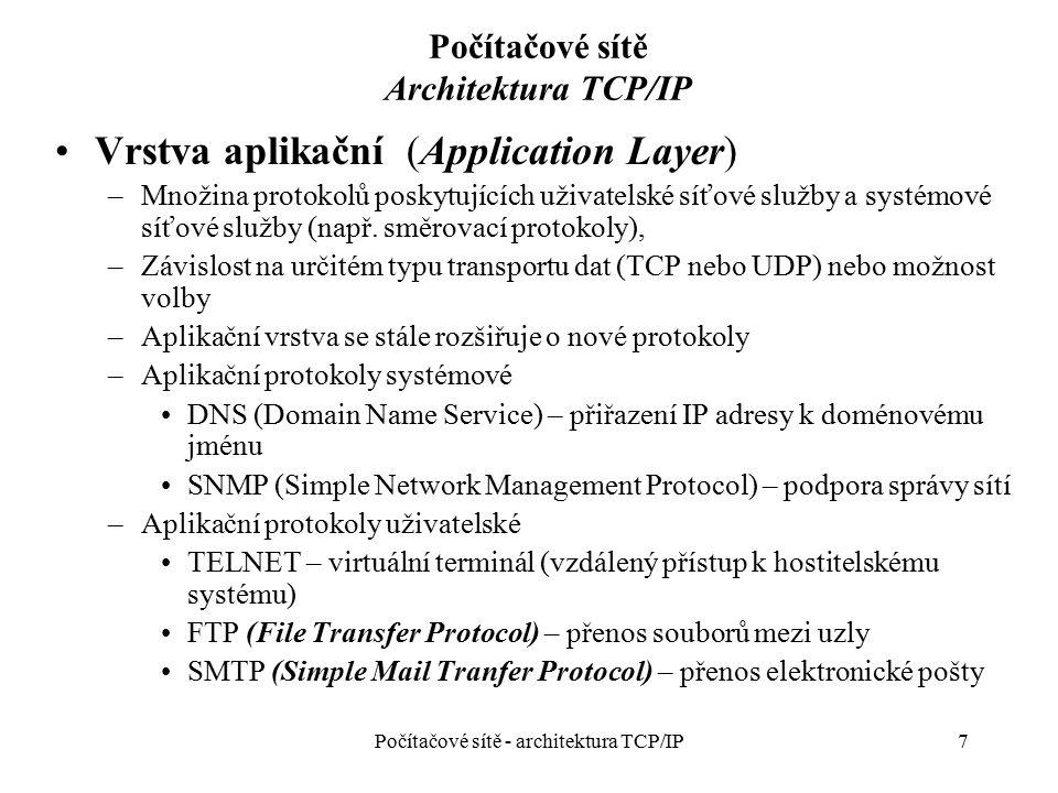 18 Počítačové sítě IP vrstva – rozdělení adresového prostoru Počítačové sítě - architektura TCP/IP Typ adresyRozsah adresPoznámka A 0.0.0.0 1.0.0.0 – 126.0.0.0 127.0.0.0 Vyhrazeno *** Používáno Vyhrazeno * B 128.0.0.0 128.1.0.0 – 191.254.0.0 191.255.0.0 Vyhrazeno Používáno Vyhrazeno C 192.0.0.0 192.0.1.0 – 223.255.254.0 223.255.255 Vyhrazeno Používáno Vyhrazeno D 224.0.0.0 – 239.255.255.255Speciální účel E 240.0.0.0.