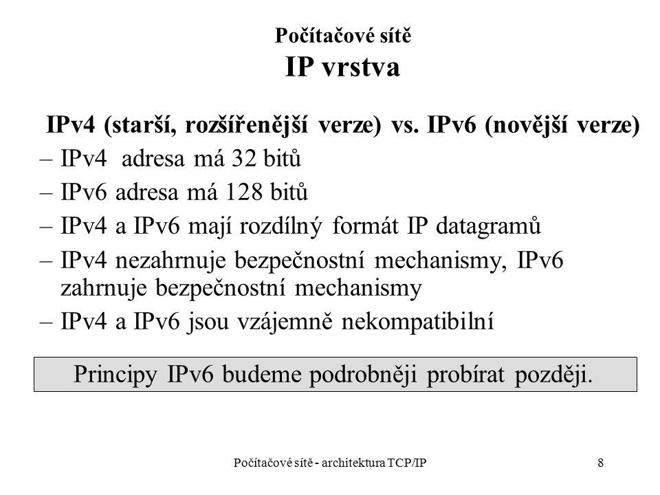 8 Počítačové sítě IP vrstva IPv4 (starší, rozšířenější verze) vs. IPv6 (novější verze) –IPv4 adresa má 32 bitů –IPv6 adresa má 128 bitů –IPv4 a IPv6 m