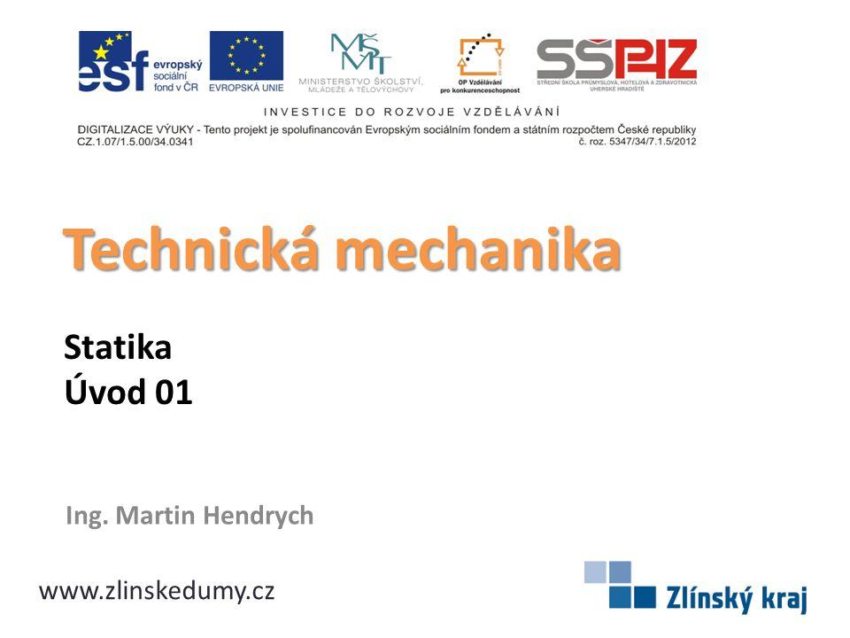 Statika Úvod 01 Ing. Martin Hendrych Technická mechanika www.zlinskedumy.cz