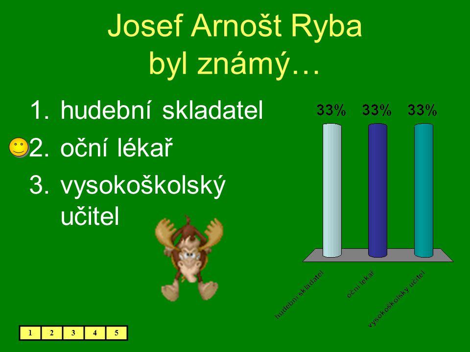 Josef Arnošt Ryba byl známý… 1.hudební skladatel 2.oční lékař 3.vysokoškolský učitel 12345