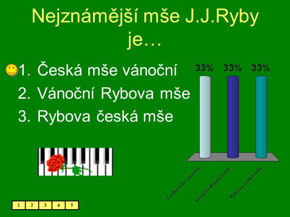 Nejznámější mše J.J.Ryby je… 1.Česká mše vánoční 2.Vánoční Rybova mše 3.Rybova česká mše 12345